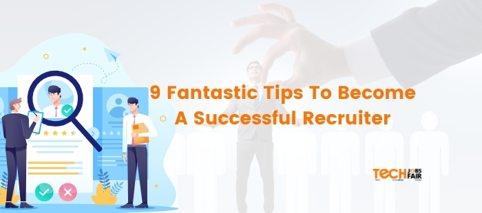 9 Fantastic Tips To Become A Successful Recruiter