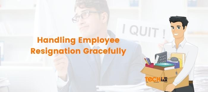 Handling Employee Resignation Gracefully – 6 Genius Tips