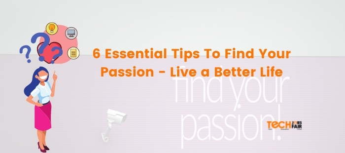 6 Essential Tips To Find Your Passion – Live a Better Life